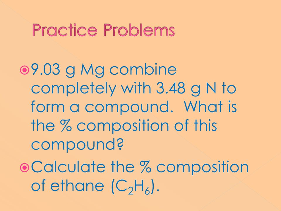 Practice Problems 9.03 g Mg combine completely with 3.48 g N to form a compound. What is the % composition of this compound