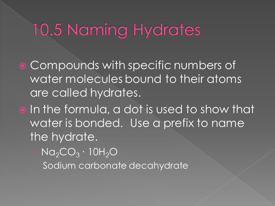10.5 Naming Hydrates Compounds with specific numbers of water molecules bound to their atoms are called hydrates.
