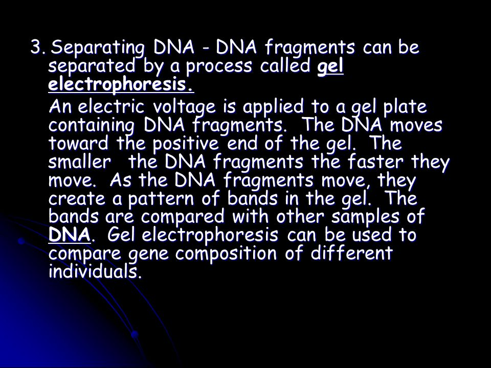 3. Separating DNA - DNA fragments can be separated by a process called gel electrophoresis.