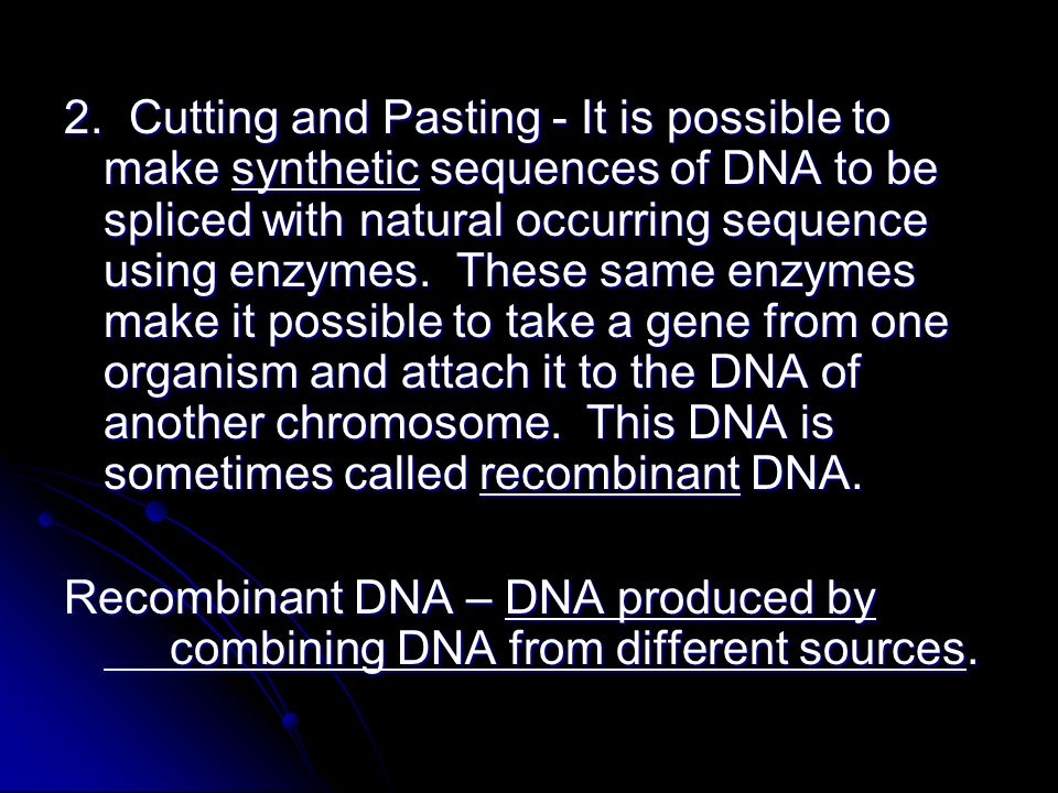 2. Cutting and Pasting - It is possible to make synthetic sequences of DNA to be spliced with natural occurring sequence using enzymes. These same enzymes make it possible to take a gene from one organism and attach it to the DNA of another chromosome. This DNA is sometimes called recombinant DNA.