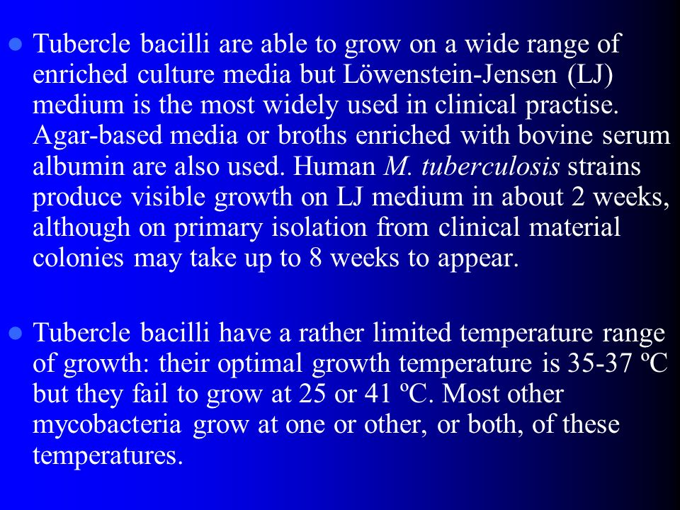 Tubercle bacilli are able to grow on a wide range of enriched culture media but Löwenstein-Jensen (LJ) medium is the most widely used in clinical practise. Agar-based media or broths enriched with bovine serum albumin are also used. Human M. tuberculosis strains produce visible growth on LJ medium in about 2 weeks, although on primary isolation from clinical material colonies may take up to 8 weeks to appear.