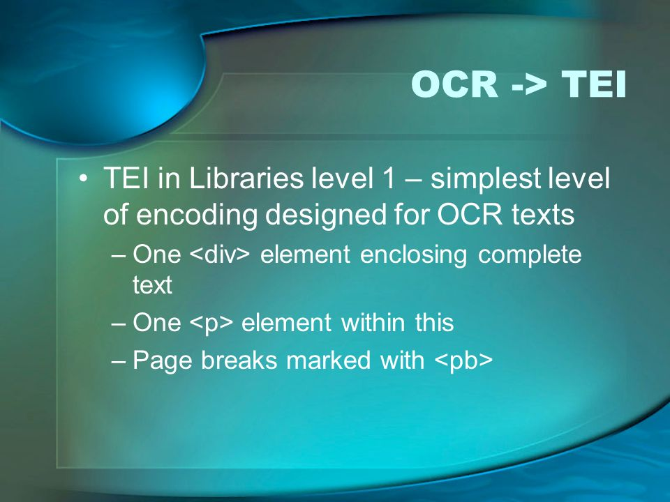 OCR -> TEI TEI in Libraries level 1 – simplest level of encoding designed for OCR texts. One <div> element enclosing complete text.