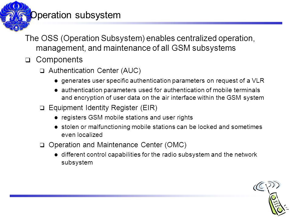 Operation subsystem The OSS (Operation Subsystem) enables centralized operation, management, and maintenance of all GSM subsystems.