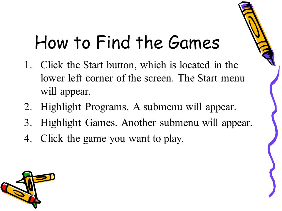 How to Find the Games Click the Start button, which is located in the lower left corner of the screen. The Start menu will appear.