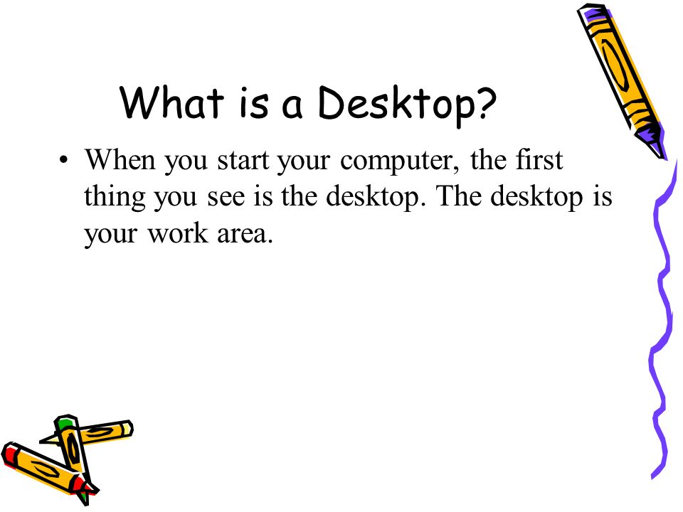 What is a Desktop. When you start your computer, the first thing you see is the desktop.