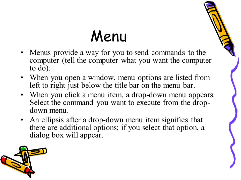 Menu Menus provide a way for you to send commands to the computer (tell the computer what you want the computer to do).