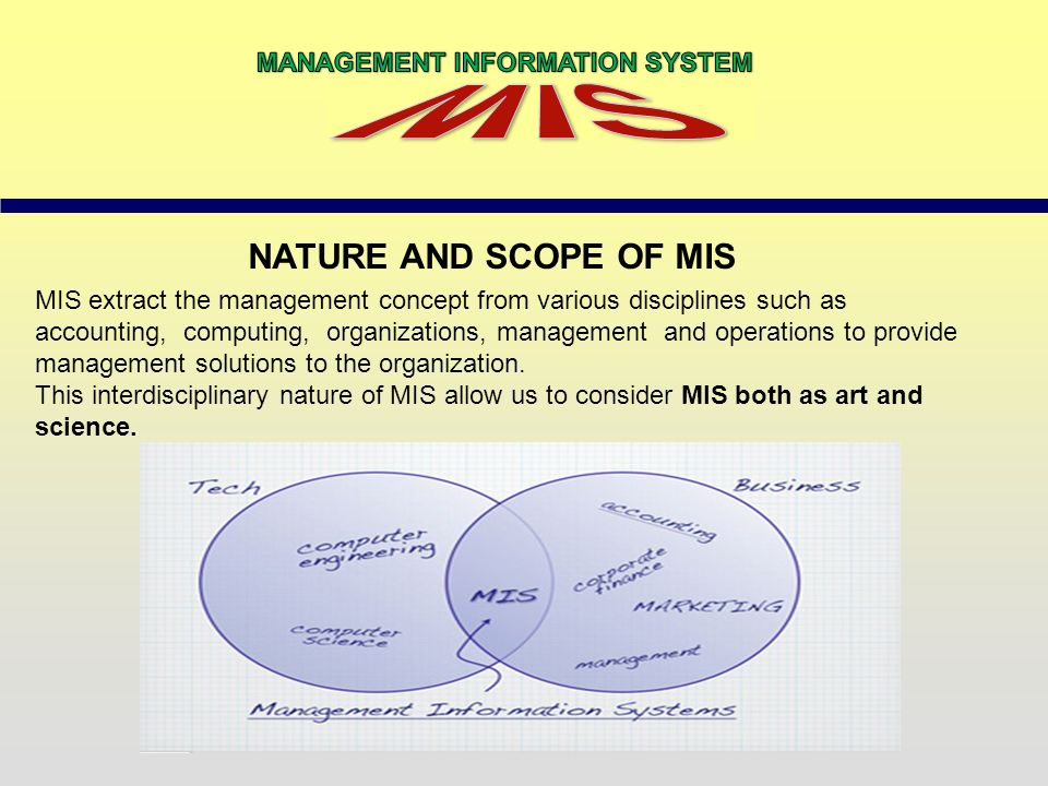 nature and scope of mis Management information system or 'mis' is a planned system of collecting, storing, and disseminating data in the form of information needed to carry out the functions of management management :--- management covers the planning, control, and administration of the operations of a concern.