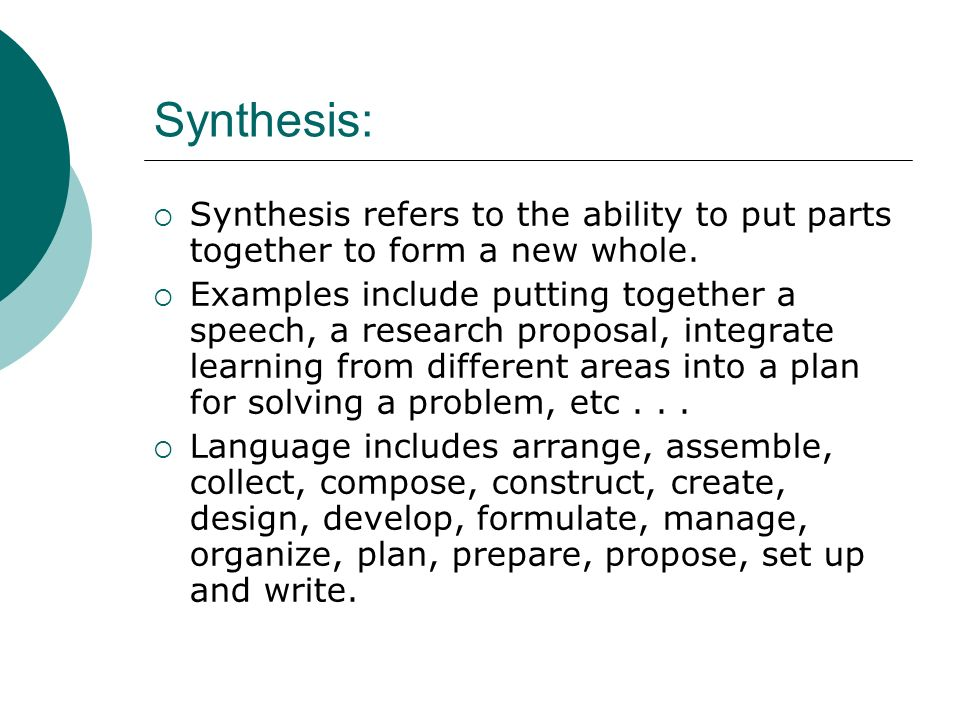 Synthesis: Synthesis refers to the ability to put parts together to form a new whole.