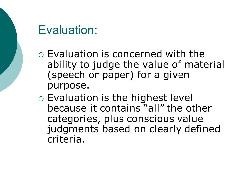 Evaluation: Evaluation is concerned with the ability to judge the value of material (speech or paper) for a given purpose.
