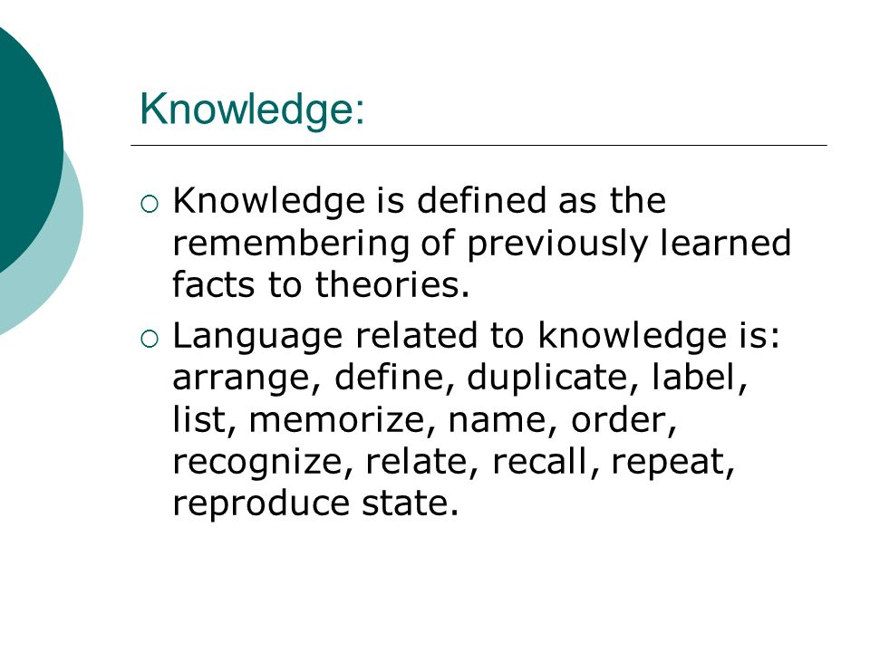 Knowledge: Knowledge is defined as the remembering of previously learned facts to theories.