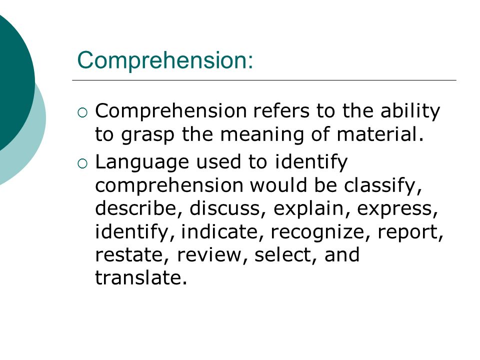 Comprehension: Comprehension refers to the ability to grasp the meaning of material.