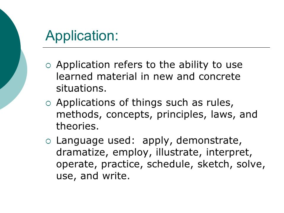 Application: Application refers to the ability to use learned material in new and concrete situations.