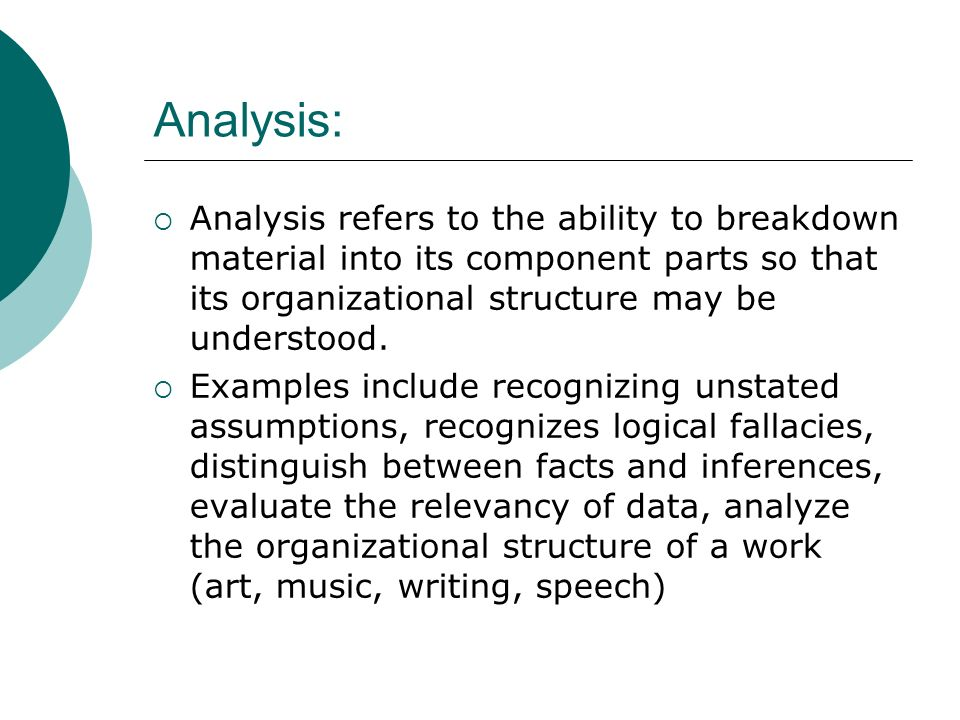 Analysis: Analysis refers to the ability to breakdown material into its component parts so that its organizational structure may be understood.