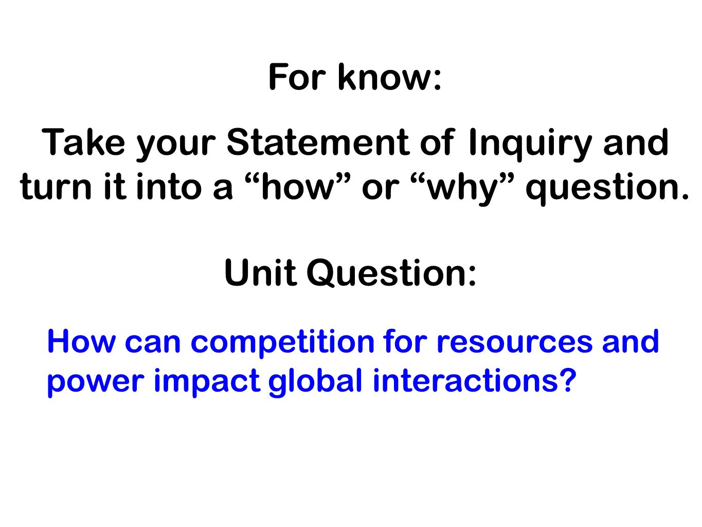 For know: Take your Statement of Inquiry and turn it into a how or why question.