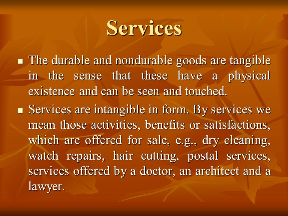 Services The durable and nondurable goods are tangible in the sense that these have a physical existence and can be seen and touched.