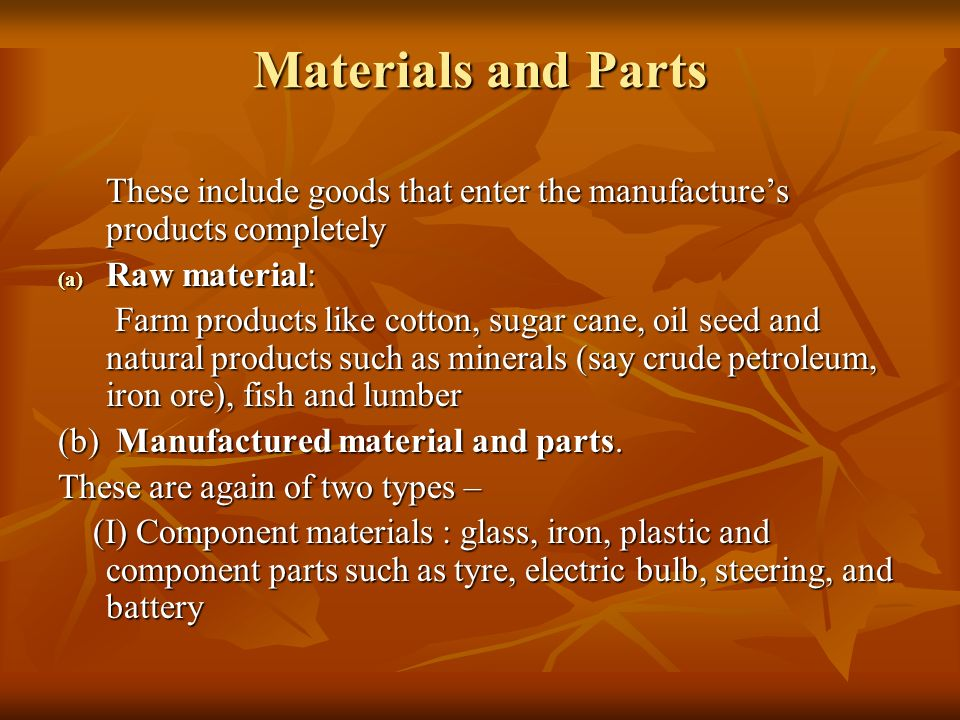 Materials and Parts These include goods that enter the manufacture's products completely. Raw material: