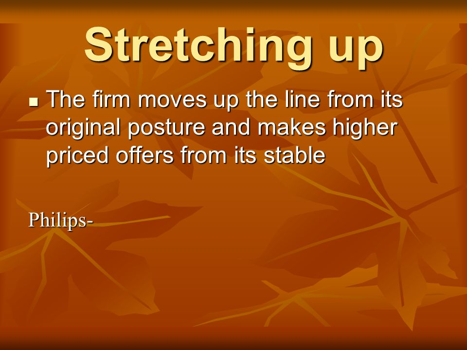 Stretching up The firm moves up the line from its original posture and makes higher priced offers from its stable.