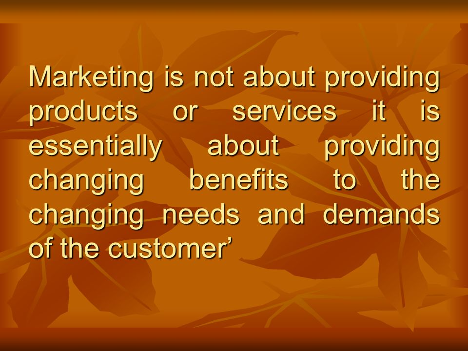 Marketing is not about providing products or services it is essentially about providing changing benefits to the changing needs and demands of the customer'