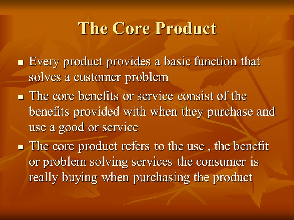 The Core Product Every product provides a basic function that solves a customer problem.
