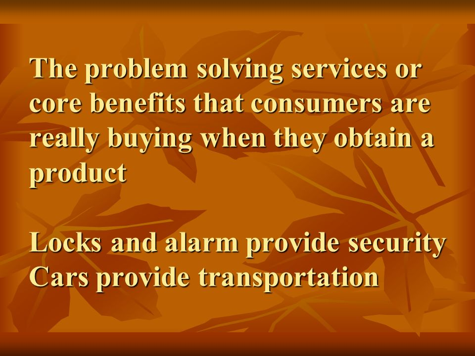 The problem solving services or core benefits that consumers are really buying when they obtain a product Locks and alarm provide security Cars provide transportation