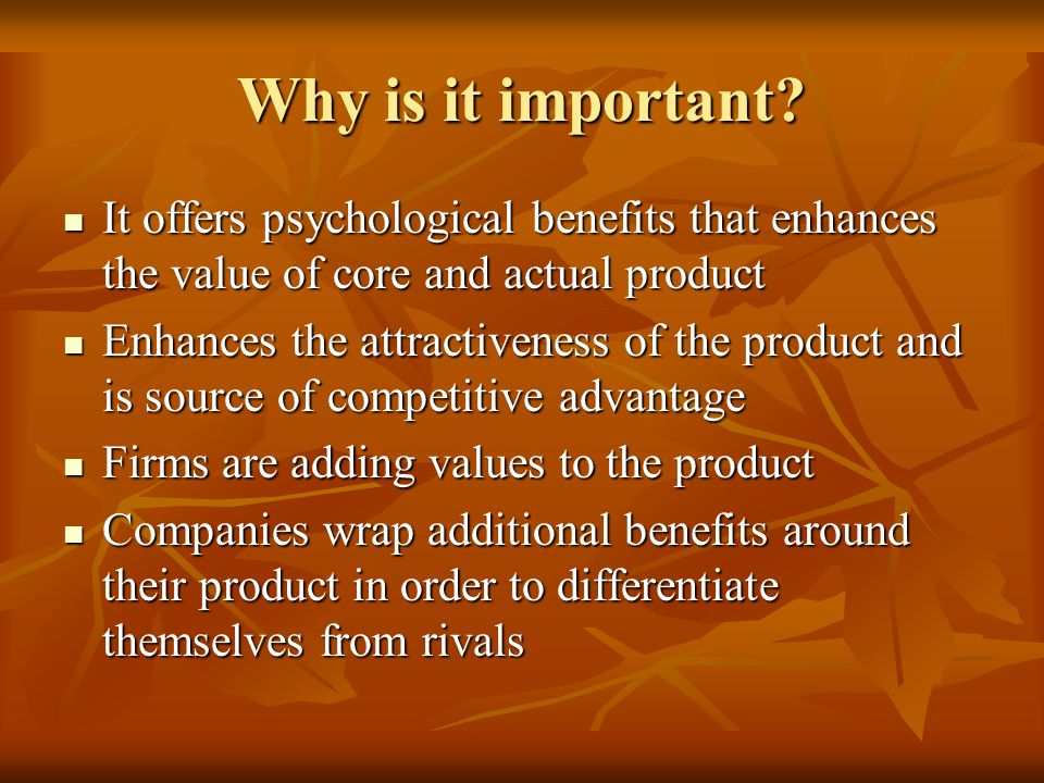 Why is it important It offers psychological benefits that enhances the value of core and actual product.