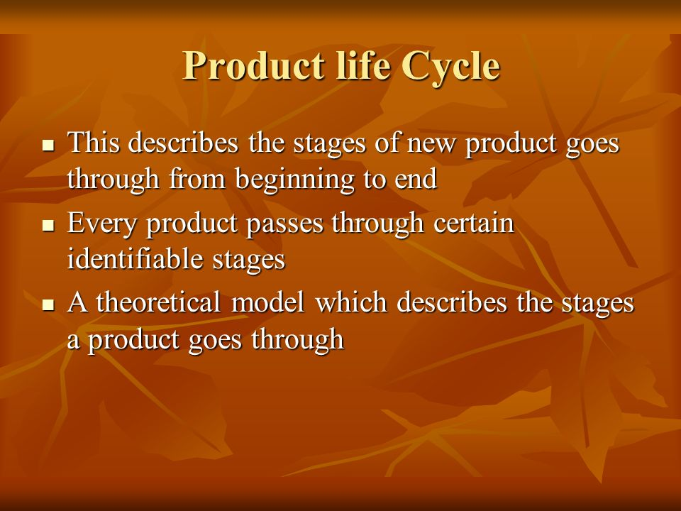 Product life Cycle This describes the stages of new product goes through from beginning to end.