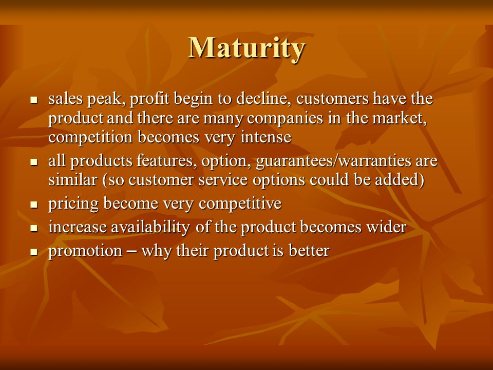 Maturity sales peak, profit begin to decline, customers have the product and there are many companies in the market, competition becomes very intense.