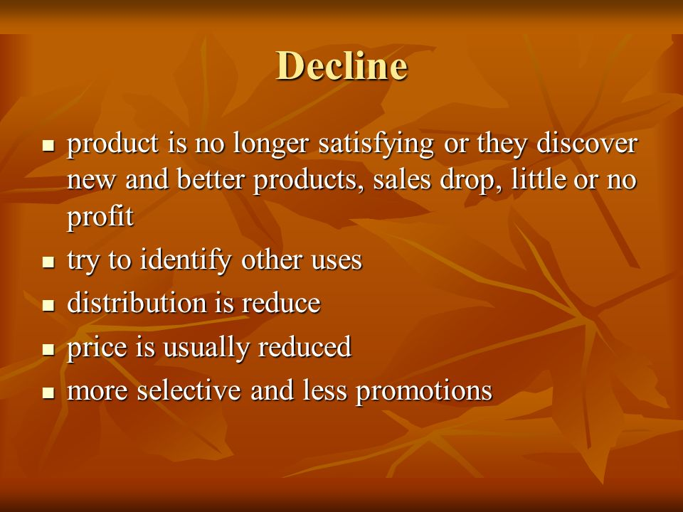 Decline product is no longer satisfying or they discover new and better products, sales drop, little or no profit.