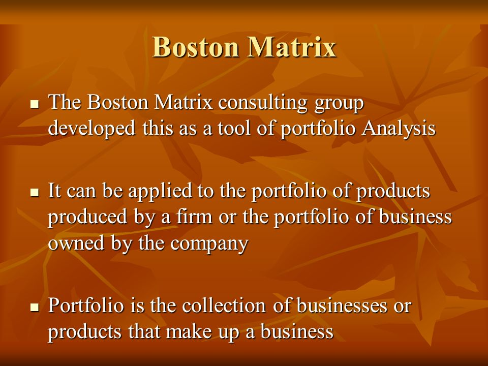 Boston Matrix The Boston Matrix consulting group developed this as a tool of portfolio Analysis.