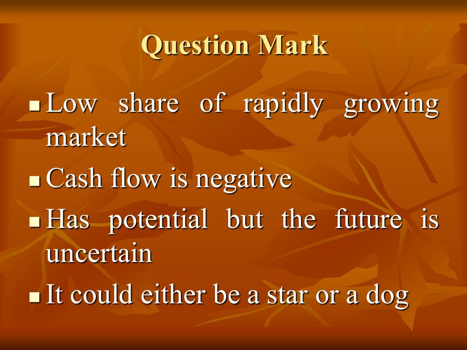 Question Mark Low share of rapidly growing market. Cash flow is negative. Has potential but the future is uncertain.