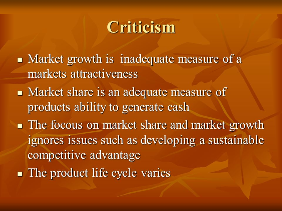 Criticism Market growth is inadequate measure of a markets attractiveness. Market share is an adequate measure of products ability to generate cash.