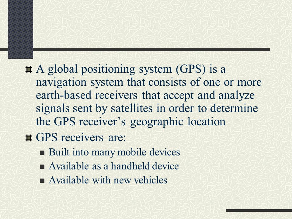 A global positioning system (GPS) is a navigation system that consists of one or more earth-based receivers that accept and analyze signals sent by satellites in order to determine the GPS receiver's geographic location