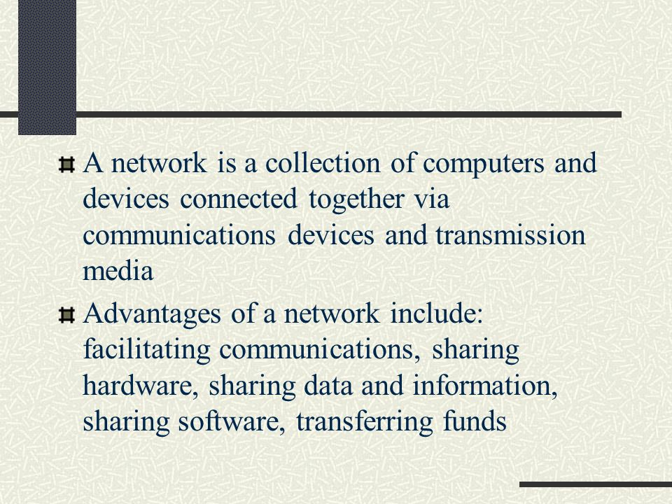 A network is a collection of computers and devices connected together via communications devices and transmission media
