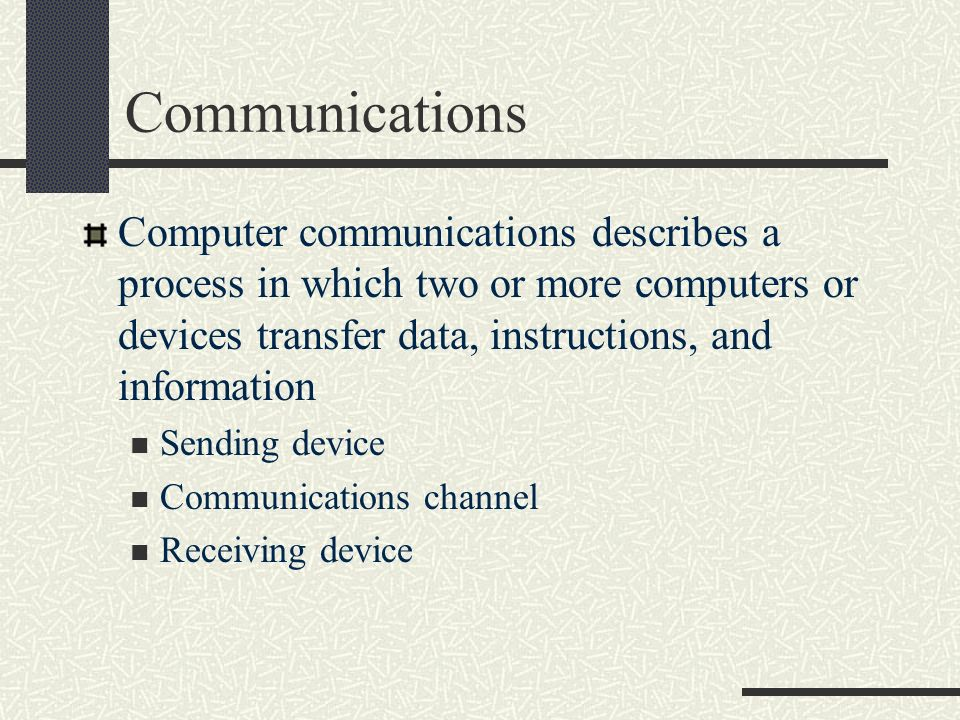 Communications Computer communications describes a process in which two or more computers or devices transfer data, instructions, and information.