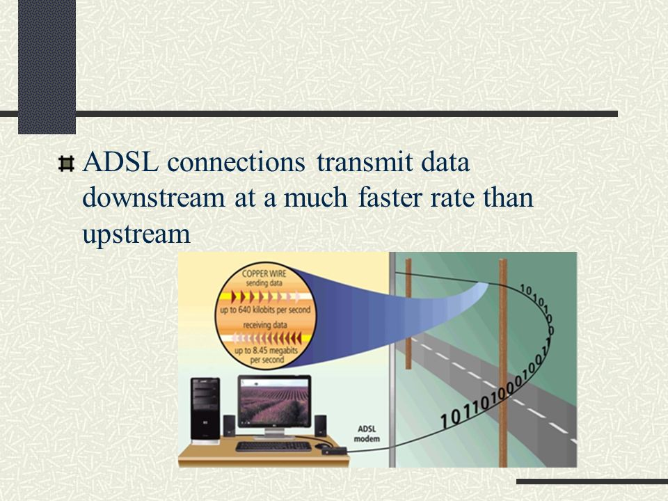 ADSL connections transmit data downstream at a much faster rate than upstream