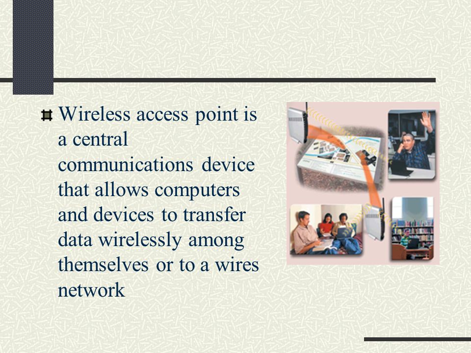 Wireless access point is a central communications device that allows computers and devices to transfer data wirelessly among themselves or to a wires network