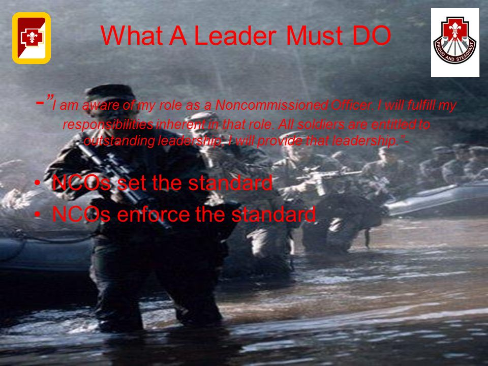 What A Leader Must DO - I am aware of my role as a Noncommissioned Officer. I will fulfill my responsibilities inherent in that role. All soldiers are entitled to outstanding leadership; I will provide that leadership. -