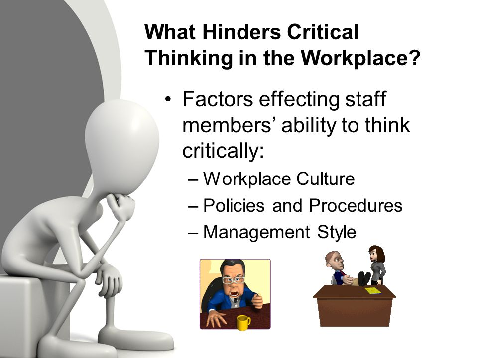 critical thinking benefits workplace Critical thinking forces employees and managers to look at a situation and weigh all possible solutions before coming up with a final answer it can be a long process.