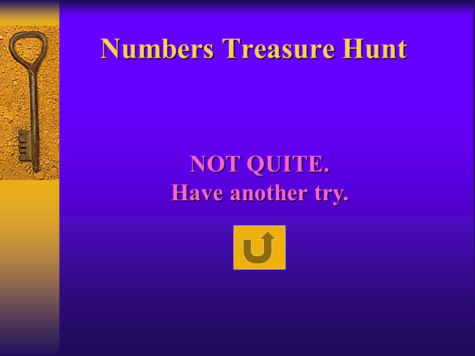 Numbers Treasure Hunt NOT QUITE. Have another try.