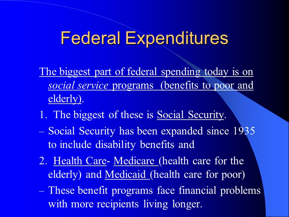 Federal Expenditures The biggest part of federal spending today is on social service programs (benefits to poor and elderly).
