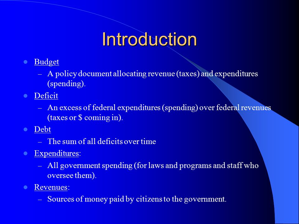 Introduction Budget. A policy document allocating revenue (taxes) and expenditures (spending). Deficit.
