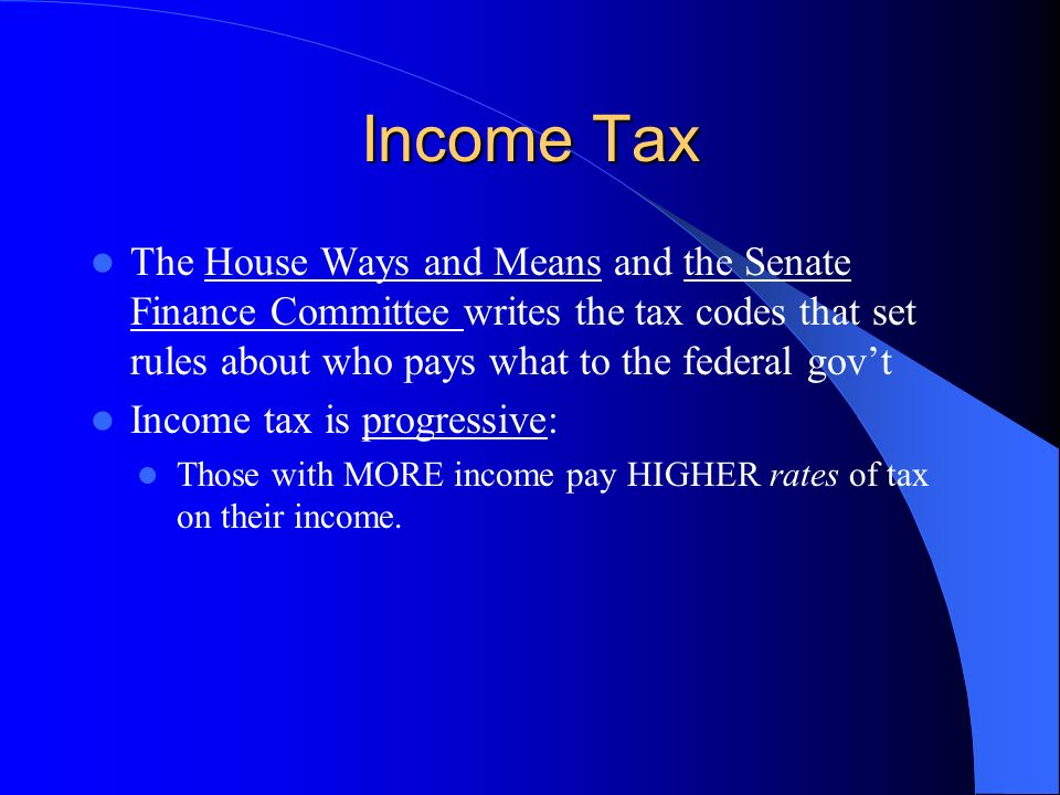 Income Tax The House Ways and Means and the Senate Finance Committee writes the tax codes that set rules about who pays what to the federal gov't.