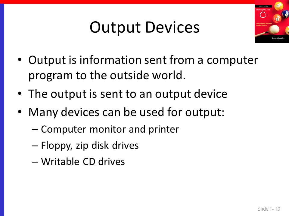 Output Devices Output is information sent from a computer program to the outside world. The output is sent to an output device.