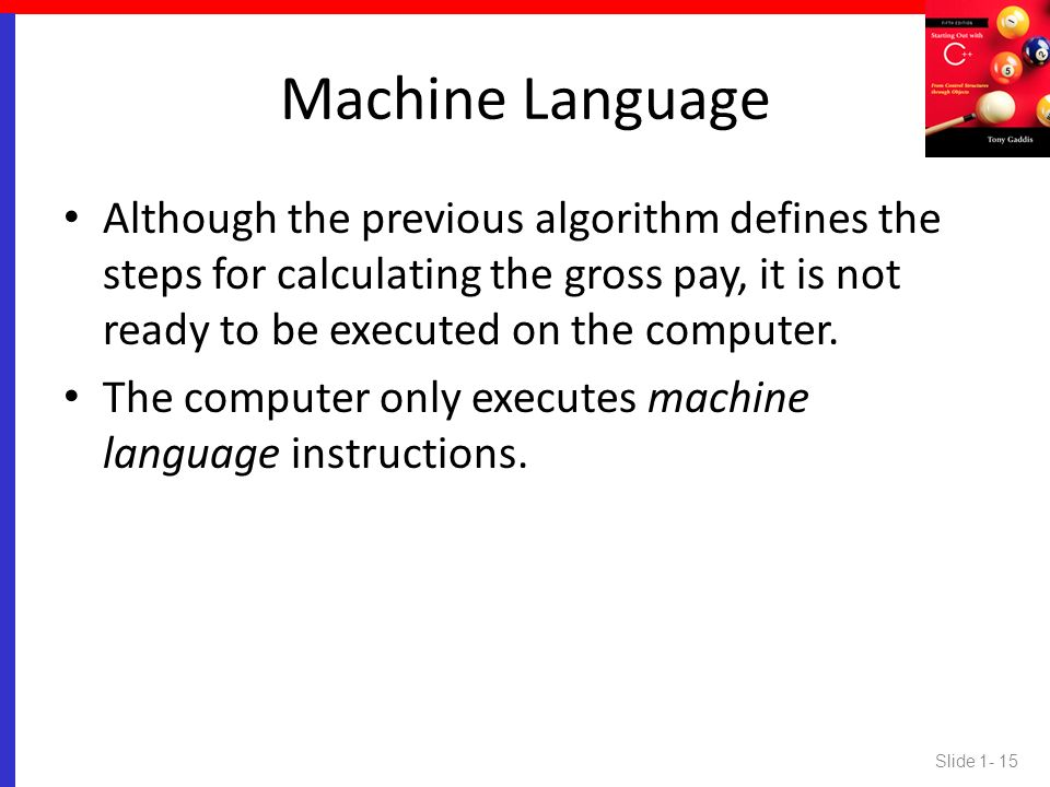 Machine Language Although the previous algorithm defines the steps for calculating the gross pay, it is not ready to be executed on the computer.