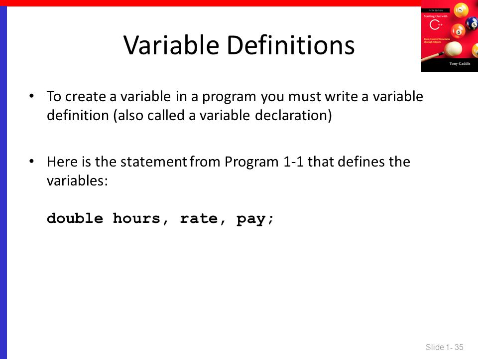 Variable Definitions To create a variable in a program you must write a variable definition (also called a variable declaration)