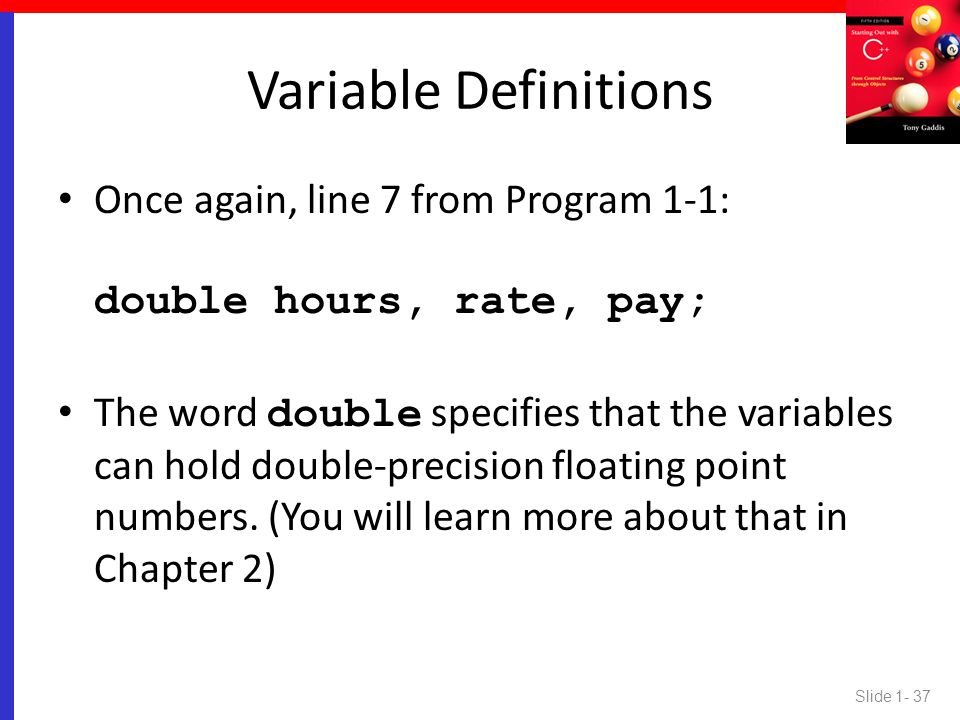 Variable Definitions Once again, line 7 from Program 1-1: double hours, rate, pay;