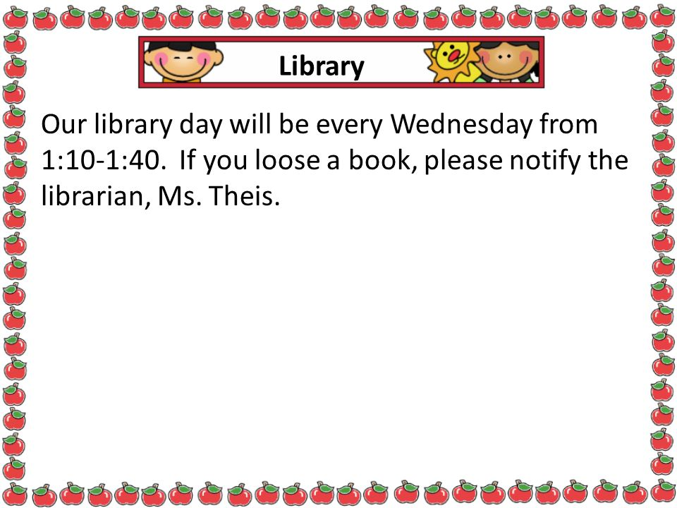 Library Our library day will be every Wednesday from 1:10-1:40. If you loose a book, please notify the librarian, Ms. Theis.