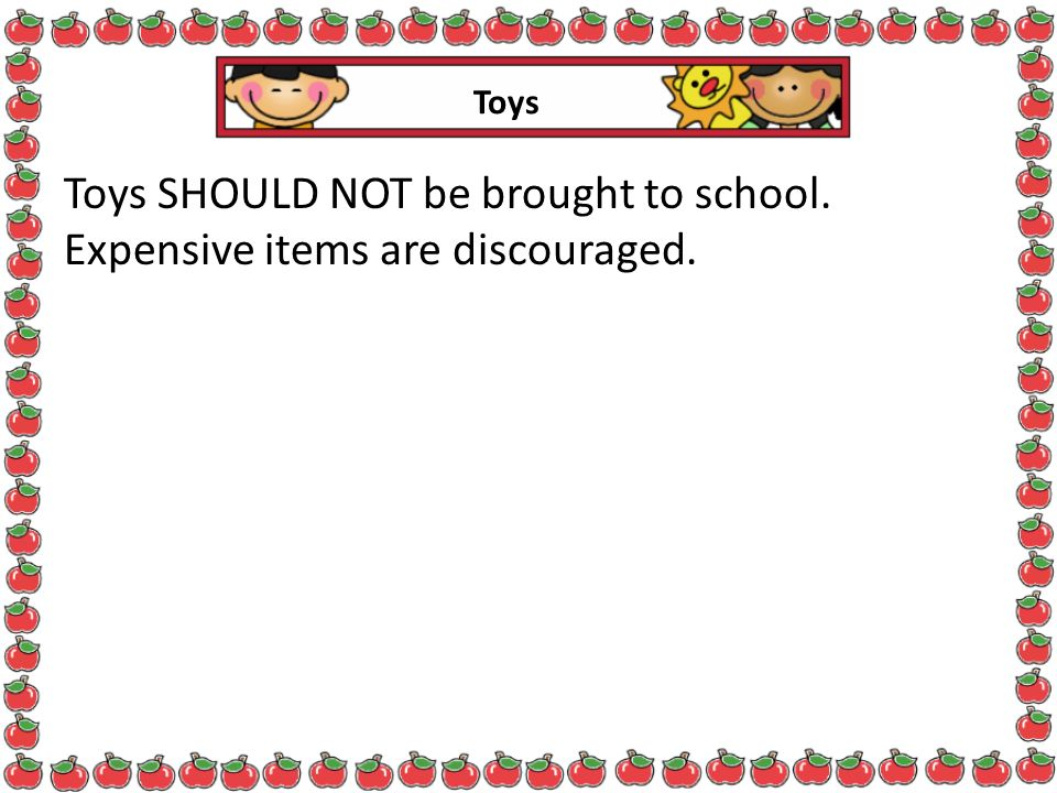 Toys SHOULD NOT be brought to school. Expensive items are discouraged.