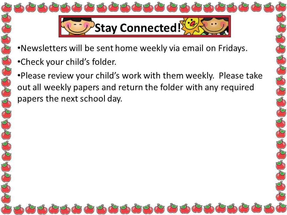 Stay Connected! Newsletters will be sent home weekly via  on Fridays. Check your child's folder.
