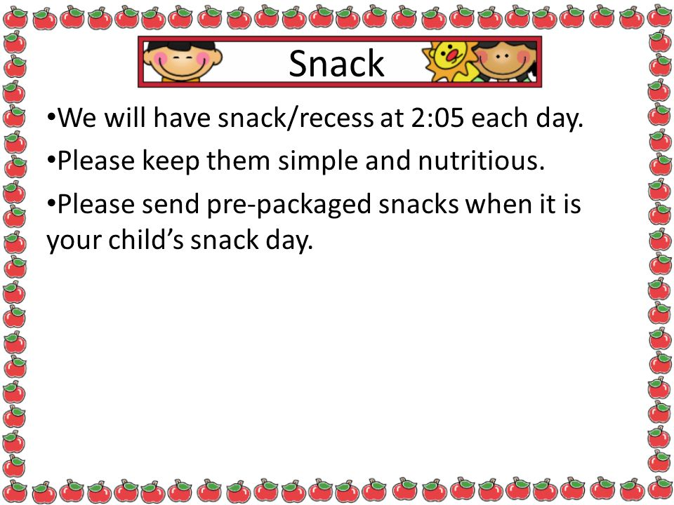 Snack We will have snack/recess at 2:05 each day.